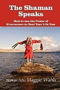 The Shaman Speaks by Maggie Wahls: If you could ask a Shaman Elder any question, what would you want to know? Forty-five questions are answered through the words of Shaman Elder Maggie who has practiced for over 50 years her centuries-old family lineage of Traditional Shamanism, trained by her own Shaman...