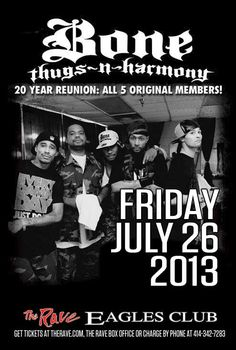 BONE THUGS N HARMONY Friday, July 26, 2013 at 8pm (doors open at 7pm) The Rave/Eagles Club - Milwaukee WI All Ages / 21+ to Drink  Advance tickets are $27.00 (General Admission) and $37.00 (VIP Balcony) plus fees.