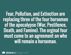 Prompt -- fear, pollution, and extinction are replacing three of the four horsemen of the apocalypse (War, Pestilence, Death, and Famine). the original four must come to an agreement on who will remain a horseman