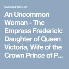 An Uncommon Woman - The Empress Frederick: Daughter of Queen Victoria, Wife of the Crown Prince of Prussia, Mother of Kaiser Wilhelm by Hannah Pakula — Reviews, Discussion, Bookclubs, Lists | Goodreads