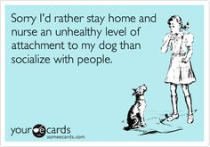 Sorry I'd rather stay home and nurse an unhealthy level of attachment to my dog than socialize with people.