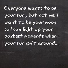 Everyone wants to be your Sun, but not me. I want to be your Moon so I can light up your darkest moments when your Sun isn't around ~ Love ~ Romance ~ Quote Now Quotes, Cute Quotes, Great Quotes, Quotes To Live By, Funny Quotes, Inspirational Quotes, The Words, Plus Belle Citation, My Sun And Stars