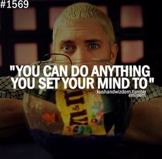 Eminem - You can do anything you set your mind to (: I have always loved this quote by him.