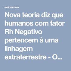 Nova teoria diz que humanos com fator Rh Negativo pertencem à uma linhagem extraterrestre - OVNI Hoje!