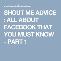 SHOUT ME ADVICE : ALL ABOUT FACEBOOK THAT YOU MUST KNOW - PART 1 About Facebook, Earn Money Online, You Must, Advice, Learning, Make Money Online, Earn Extra Money Online, Tips, Studying