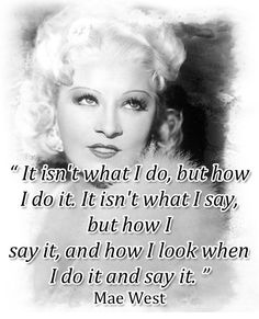 Mae West - totally a gal with Attitude...like NO KIDDING! :-D