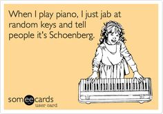 When I play piano, I just jab at random keys and tell people it's Schoenberg.