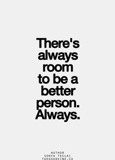 There's always room to be a better person. Always.