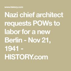 Nazi chief architect requests POWs to labor for a new Berlin - Nov 21, 1941 - HISTORY.com