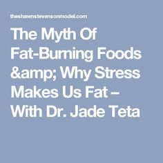 The Myth Of Fat-Burning Foods & Why Stress Makes Us Fat – With Dr. Jade Teta