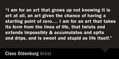 """""""I am for an art that grows up not knowing it is art at all, an art given the chance of having a starting point of zero. . . . I am for an art that takes its form from the lines of life, that twists and extends impossibly & accumulates and spits and drips, and is sweet and stupid as life itself."""" –Claes Oldenburg"""