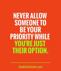 DandelionQuotes.com ►► Never allow someone to be your priority while you're just their option.
