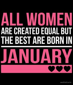 "All Women Are Created Equal But The Best Are Born In January."" by ..."