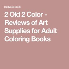 2 Old 2 Color - Reviews of Art Supplies for Adult Coloring Books
