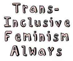 trans-inclusive feminism ALWAYS