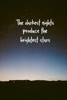 The darkest nights produce the brightest stars...