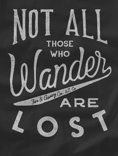 The life of the explorer isn't understood by all, but for you it's a must. Not All Those Who Wander Are Lost. To the contrary, wandering is where many restless souls have finally found themselves. Thi