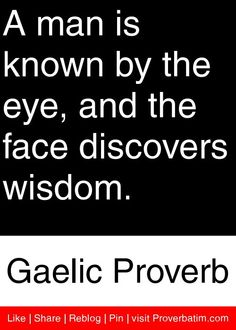 A man is known by the eye, and the face discovers wisdom. - Gaelic Proverb…