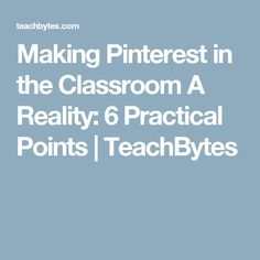 Making Pinterest in the Classroom A Reality: 6 Practical Points | TeachBytes