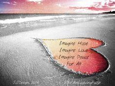 Imagine Hope, Imagine Love, Imagine Peace..for All.  http://evolvingfaith.blogspot.com/