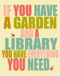 If you have a garden and a library, you have everything you need. (and I'd add, a family to use them...)