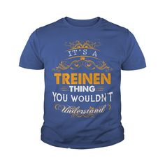 Its a TREINEN Thing You Wouldnt Understand - TREINEN T Shirt TREINEN Hoodie TREINEN Family TREINEN Tee TREINEN Name TREINEN lifestyle TREINEN shirt TREINEN names #gift #ideas #Popular #Everything #Videos #Shop #Animals #pets #Architecture #Art #Cars #motorcycles #Celebrities #DIY #crafts #Design #Education #Entertainment #Food #drink #Gardening #Geek #Hair #beauty #Health #fitness #History #Holidays #events #Home decor #Humor #Illustrations #posters #Kids #parenting #Men #Outdoors…