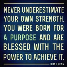 """""""Never underestimate your own strength. You were born for a purpose and are blessed with the power to achieve it."""" Leon Brown"""