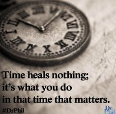 People say, 'Time heals all wounds,' but it doesn't. It's what you do in that time that matters. #DrPhil