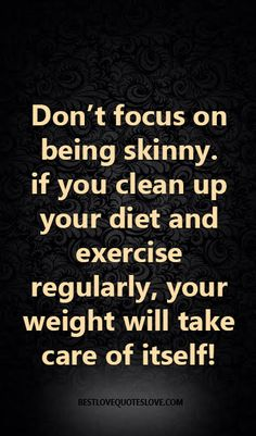@Bestlovequote  Don't focus on being skinny. if you clean up your diet and exercise regularly, your weight will take care of itself!