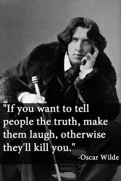 """Oscar Wilde quote """"If you want to tell people the truth, make them laugh, otherwise they'll kill you."""""""