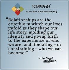 Relationships are the crucible in which our lives unfold as they shape our life story, molding our identity and giving birth to the experience of who we are, and liberating – or constraining – who we can become. – Dan Siegel, Mind