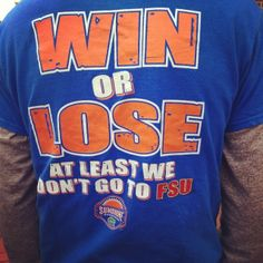 It's a t-shirt, yet people still get uptight when I post it on facebook. LOL At least I never went to fsu!! GO GATORS!