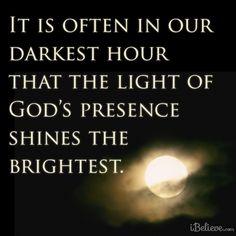 In the darkest hour, God's light shines brightest.