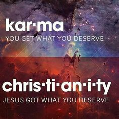 Karma-You get what you deserve........... Christianity-Jesus got what you deserve.
