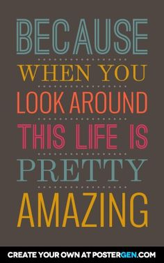 Because when you look around this life is pretty amazing