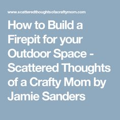 How to Build a Firepit for your Outdoor Space - Scattered Thoughts of a Crafty Mom by Jamie Sanders