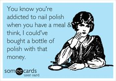 Funny Confession Ecard: You know youre addicted to nail polish when you have a meal & think, I couldve bought a bottle of polish with that money.