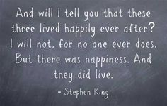 And will I tell you that these three lived happily ever after?  I will not, for no one ever does.  But there was happiness.  And they did live.  Stephen King