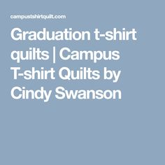 Graduation t-shirt quilts | Campus T-shirt Quilts by Cindy Swanson
