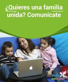 ¿Quieres una familia unida? Comunícate  Es importante que fomentemos la comunicación familiar desde que nuestros hijos son pequeños. Debemos transmitirles confianza y libertad para hablar de cualquier tema, sin olvidar nuestro papel de padres