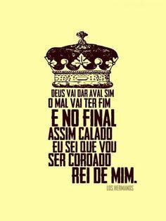 """""""E no final assim calado eu sei que vou ser coroado rei de mim."""" Los Hermanos"""