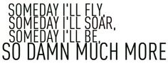 someday i'll fly, someday i'll soar, someday i'll be so damn much more. - john mayer, bigger than my body