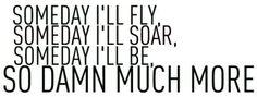 someday i'll fly, someday i'll soar, someday i'll be so damn much more. - john mayer, bigger than my body
