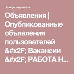 Объявления | Опубликованные объявления пользователей / Вакансии / РАБОТА НА ДОМУ