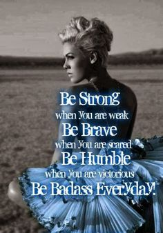 Quotes and sayings with pictures: Be Strong when you are weak, be brave when you are scared, be humble when you are victorious, be badass everyday
