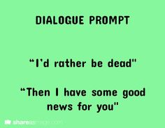 """I'd rather be dead."" ""Then I have some good news for you.""  Is it bad that I laughed at this? Writing Advice, Writing Ideas, Fiction Writing Prompts, Book Prompts, Writing Promps, Dialogue Prompts, Cool Writing, Creative Writing Prompts, Writing Boards"