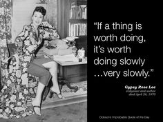 """If a thing is worth doing, it's worth doing slowly...very slowly."" Gypsy Rose Lee, ecdysiast and author, died April 26, 1970."