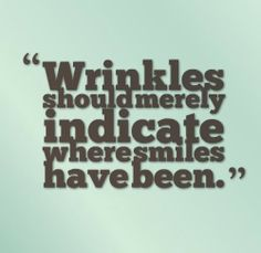 Wrinkles should merely indicate where smiles have been.  #life #smile #quotes