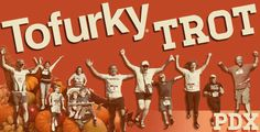 The Tofurkey Trot - (Portland,  Oregon) A 5K vegan friendly version of the traditional Thanksgiving Day Turkey Trot. Open to all levels of physical fitness, benefiting local groups that support plant based diets.