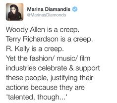 Woody Allen is a creep. Terry Richardson is a creep. R. Kelly is a creep. Yet the fashion/music/film industries celebrate and support these people, justifying their actions because they are 'talented, though ...'